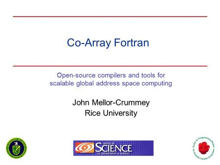 Co-Array Fortran Open-source compilers and tools for scalable global address space computing John Mellor-Crummey Rice University.