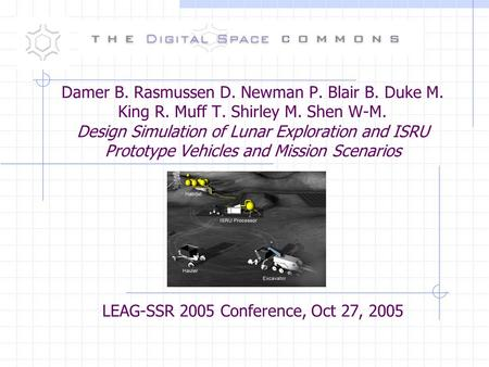 Damer B. Rasmussen D. Newman P. Blair B. Duke M. King R. Muff T. Shirley M. Shen W-M. Design Simulation of Lunar Exploration and ISRU Prototype Vehicles.
