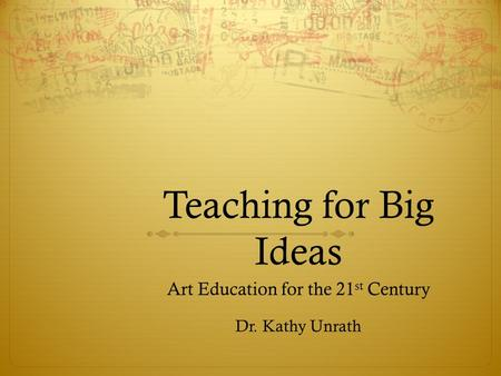 Teaching for Big Ideas Art Education for the 21 st Century Dr. Kathy Unrath.