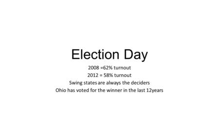 Election Day 2008 =62% turnout 2012 = 58% turnout Swing states are always the deciders Ohio has voted for the winner in the last 12years.