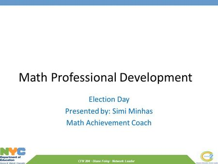 CFN 204 · Diane Foley · Network Leader Math Professional Development Election Day Presented by: Simi Minhas Math Achievement Coach.