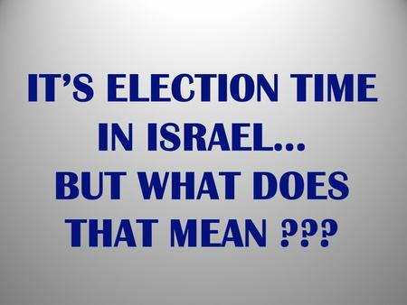 IT'S ELECTION TIME IN ISRAEL… BUT WHAT DOES THAT MEAN ???