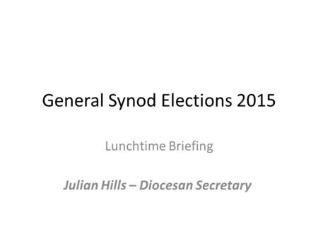 General Synod Elections 2015 Lunchtime Briefing Julian Hills – Diocesan Secretary.