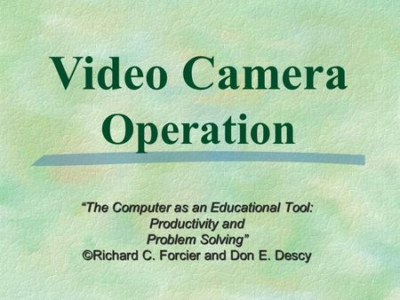 """The Computer as an Educational Tool: Productivity and Problem Solving"" ©Richard C. Forcier and Don E. Descy Video Camera Operation."