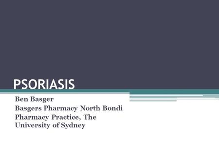 PSORIASIS Ben Basger Basgers Pharmacy North Bondi Pharmacy Practice, The University of Sydney.