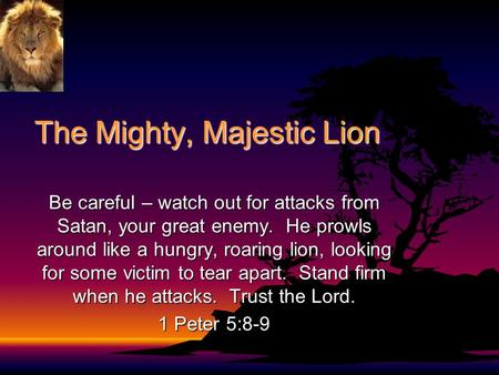 The Mighty, Majestic Lion Be careful – watch out for attacks from Satan, your great enemy. He prowls around like a hungry, roaring lion, looking for some.