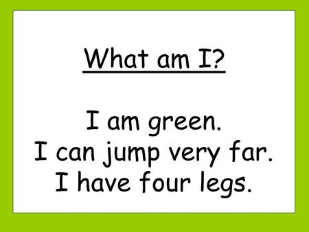 What am I? I am green. I can jump very far. I have four legs.