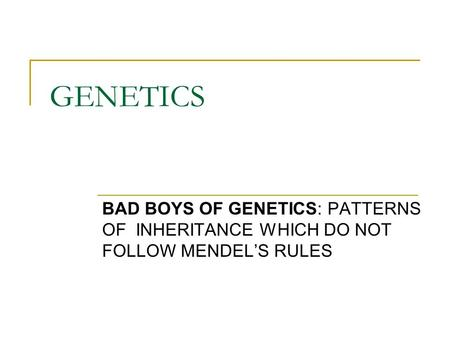GENETICS BAD BOYS OF GENETICS: PATTERNS OF INHERITANCE WHICH DO NOT FOLLOW MENDEL'S RULES.