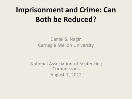 Imprisonment and Crime: Can Both be Reduced? Daniel S. Nagin Carnegie Mellon University National Association of Sentencing Commissions August 7, 2012.