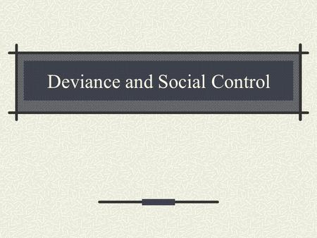 Deviance and Social Control Social Control The methods by which social groups try to ensure conformity. Prisons Laws Folkways mores Norms.
