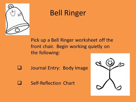 Bell Ringer Pick up a Bell Ringer worksheet off the front chair. Begin working quietly on the following:  Journal Entry: Body Image  Self-Reflection.
