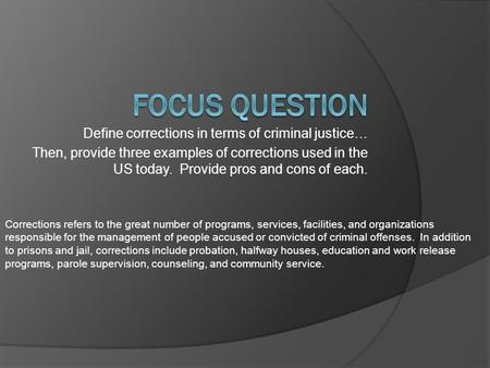 Define corrections in terms of criminal justice… Then, provide three examples of corrections used in the US today. Provide pros and cons of each. Corrections.