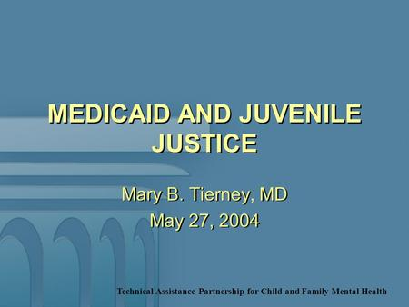 Technical Assistance Partnership for Child and Family Mental Health MEDICAID AND JUVENILE JUSTICE Mary B. Tierney, MD May 27, 2004 Mary B. Tierney, MD.