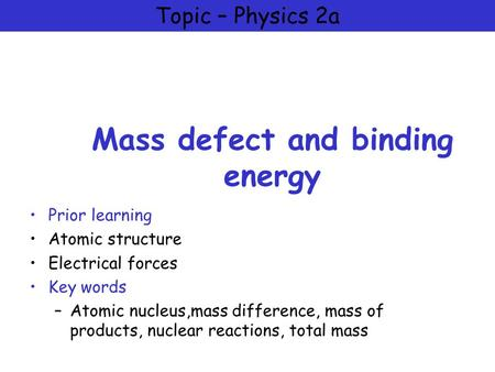 Topic – Physics 2a Mass defect and binding energy Prior learning Atomic structure Electrical forces Key words –Atomic nucleus,mass difference, mass of.