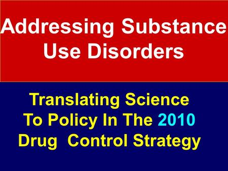 Addressing Substance Use Disorders Translating Science To Policy In The 2010 Drug Control Strategy.
