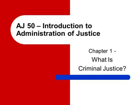 AJ 50 – Introduction to Administration of Justice Chapter 1 - What Is Criminal Justice?