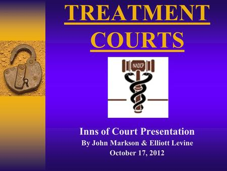 TREATMENT COURTS Inns of Court Presentation By John Markson & Elliott Levine October 17, 2012.