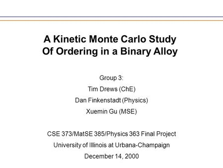 A Kinetic Monte Carlo Study Of Ordering in a Binary Alloy Group 3: Tim Drews (ChE) Dan Finkenstadt (Physics) Xuemin Gu (MSE) CSE 373/MatSE 385/Physics.