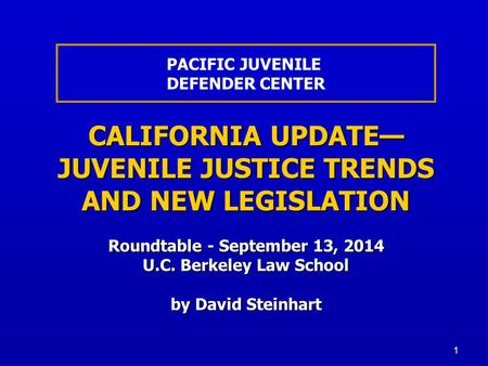 1 CALIFORNIA UPDATE— JUVENILE JUSTICE TRENDS AND NEW LEGISLATION Roundtable - September 13, 2014 U.C. Berkeley Law School by David Steinhart PACIFIC JUVENILE.