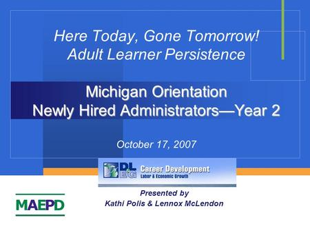 Michigan Orientation Newly Hired Administrators—Year 2 Here Today, Gone Tomorrow! Adult Learner Persistence Michigan Orientation Newly Hired Administrators—Year.