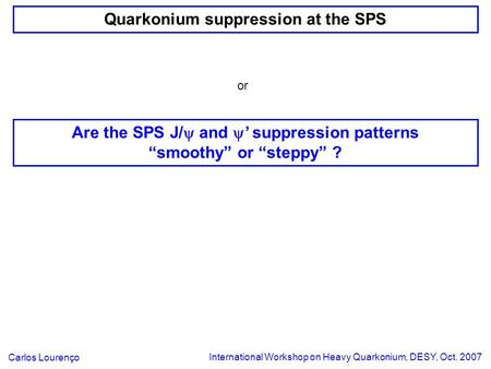 Quarkonium suppression at the SPS International Workshop on Heavy Quarkonium, DESY, Oct. 2007 Carlos Lourenço or Are the SPS J/  and  ' suppression patterns.