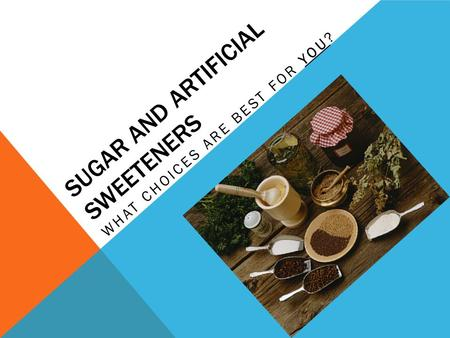 SUGAR AND ARTIFICIAL SWEETENERS WHAT CHOICES ARE BEST FOR YOU?