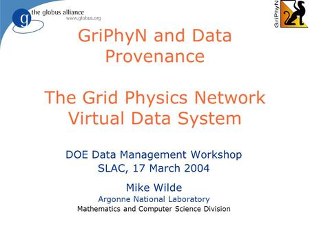 GriPhyN and Data Provenance The Grid Physics Network Virtual Data System DOE Data Management Workshop SLAC, 17 March 2004 Mike Wilde Argonne National Laboratory.