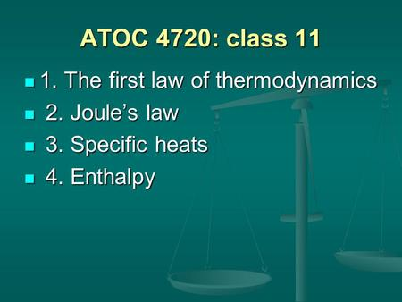 ATOC 4720: class 11 1. The first law of thermodynamics 1. The first law of thermodynamics 2. Joule's law 2. Joule's law 3. Specific heats 3. Specific heats.