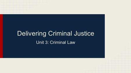 Delivering Criminal Justice Unit 3: Criminal Law.