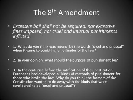 The 8 th Amendment Excessive bail shall not be required, nor excessive fines imposed, nor cruel and unusual punishments inflicted. 1. What do you think.