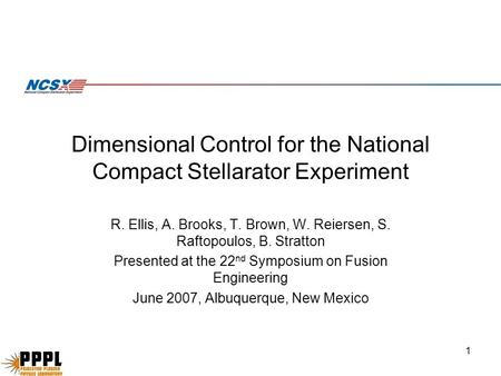 1 Dimensional Control for the National Compact Stellarator Experiment R. Ellis, A. Brooks, T. Brown, W. Reiersen, S. Raftopoulos, B. Stratton Presented.