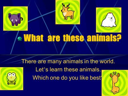 What are these animals? There are many animals in the world. Let ' s learn these animals. Which one do you like best?