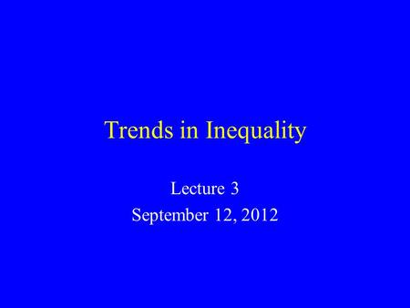 Trends in Inequality Lecture 3 September 12, 2012.