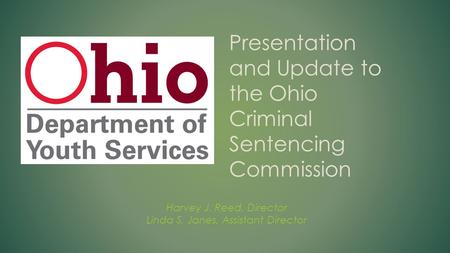 Harvey J. Reed, Director Linda S. Janes, Assistant Director Presentation and Update to the Ohio Criminal Sentencing Commission.