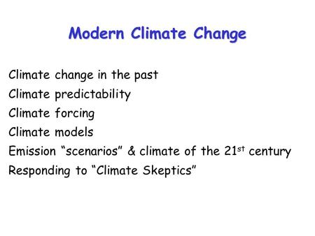 "Modern Climate Change Climate change in the past Climate predictability Climate forcing Climate models Emission ""scenarios"" & climate of the 21 st century."
