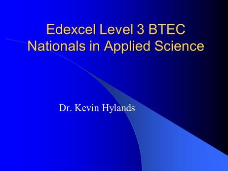 Edexcel Level 3 BTEC Nationals in Applied Science Dr. Kevin Hylands.