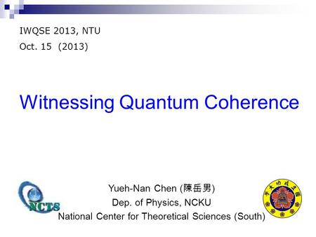 Witnessing Quantum Coherence IWQSE 2013, NTU Oct. 15 (2013) Yueh-Nan Chen ( 陳岳男 ) Dep. of Physics, NCKU National Center for Theoretical Sciences (South)