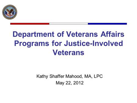 Department of Veterans Affairs Programs for Justice-Involved Veterans Kathy Shaffer Mahood, MA, LPC May 22, 2012.