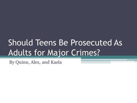 Should Teens Be Prosecuted As Adults for Major Crimes? By Quinn, Alex, and Kaela.