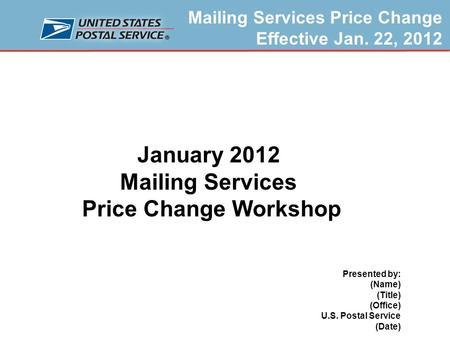 Mailing Services Price Change Effective Jan. 22, 2012 Prepared by Product Classification, U.S. Postal Service October 2011 January 2012 Mailing Services.