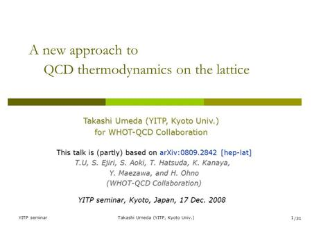 YITP seminarTakashi Umeda (YITP, Kyoto Univ.)1 A new approach to QCD thermodynamics on the lattice Takashi Umeda (YITP, Kyoto Univ.) for WHOT-QCD Collaboration.