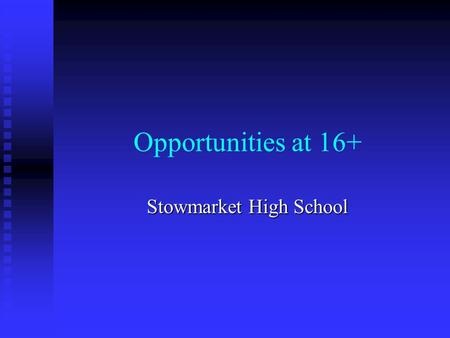 Opportunities at 16+ Stowmarket High School. Where could you go? School Sixth Form School Sixth Form College College Work Work First two are supported.