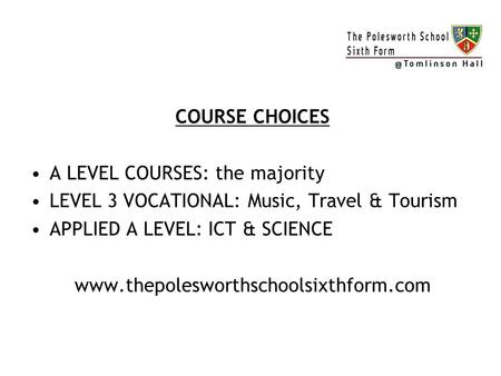 COURSE CHOICES A LEVEL COURSES: the majority LEVEL 3 VOCATIONAL: Music, Travel & Tourism APPLIED A LEVEL: ICT & SCIENCE www.thepolesworthschoolsixthform.com.