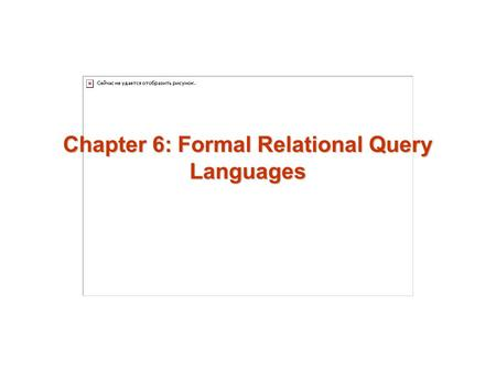 Chapter 6: Formal Relational Query Languages. 6.2 Chapter 6: Formal Relational Query Languages Relational Algebra Tuple Relational Calculus Domain Relational.