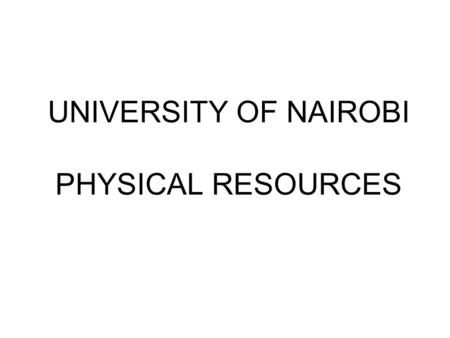 UNIVERSITY OF NAIROBI PHYSICAL RESOURCES. 1. Land University of Nairobi owns 118 parcels both on leasehold and freehold interest basis. Forty nine (49.
