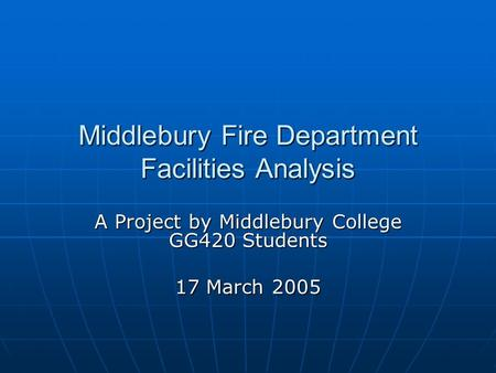 Middlebury Fire Department Facilities Analysis A Project by Middlebury College GG420 Students 17 March 2005.