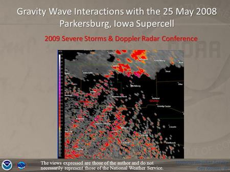 National Weather Service Des Moines, IA Gravity Wave Interactions with the 25 May 2008 Parkersburg, Iowa Supercell The views expressed are those of the.