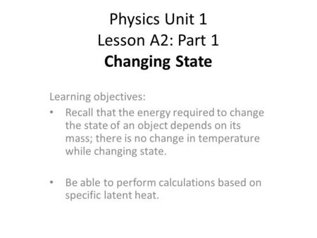 Physics Unit 1 Lesson A2: Part 1 Changing State Learning objectives: Recall that the energy required to change the state of an object depends on its mass;