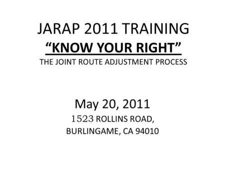 "JARAP 2011 TRAINING ""KNOW YOUR RIGHT"" THE JOINT ROUTE ADJUSTMENT PROCESS May 20, 2011 1523 ROLLINS ROAD, BURLINGAME, CA 94010."