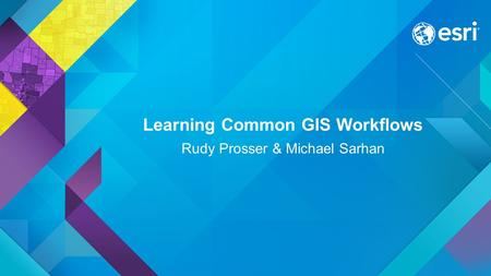 Learning Common GIS Workflows Rudy Prosser & Michael Sarhan.